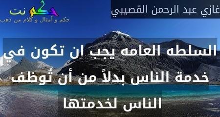 السلطه العامه يجب ان تكون في خدمة الناس بدلاً من أن تُوظف الناس لخدمتها -غازي عبد الرحمن القصيبي