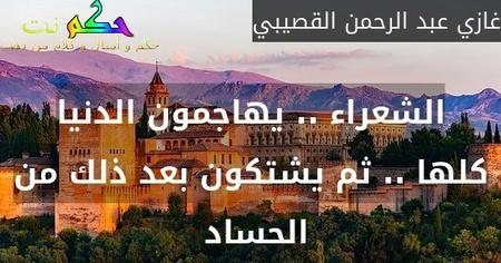 الشعراء .. يهاجمون الدنيا كلها .. ثم يشتكون بعد ذلك من الحساد -غازي عبد الرحمن القصيبي