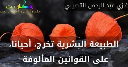 الطبيعة البشرية تخرج، أحيانا، على القوانين المألوفة -غازي عبد الرحمن القصيبي