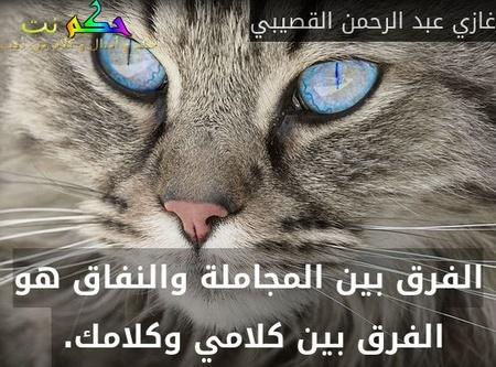 الفرق بين المجاملة والنفاق هو الفرق بين كلامي وكلامك. -غازي عبد الرحمن القصيبي