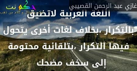 اللغة العربية لاتضيق بالتكرار ،بخلاف لغات أخرى يتحول فيها التكرار ،بتلقائية محتومة إلى سخف مضحك  -غازي عبد الرحمن القصيبي