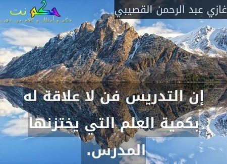 إن التدريس فن لا علاقة له بكمية العلم التي يختزنها المدرس. -غازي عبد الرحمن القصيبي