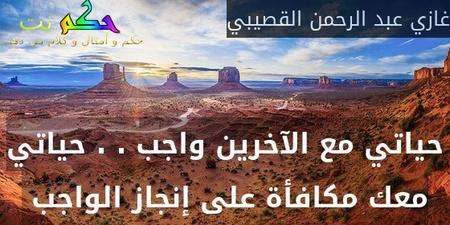 حياتي مع الآخرين واجب . . حياتي معك مكافأة على إنجاز الواجب -غازي عبد الرحمن القصيبي