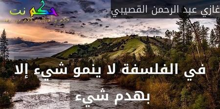 في الفلسفة لا ينمو شيء إلا بهدم شيء -غازي عبد الرحمن القصيبي