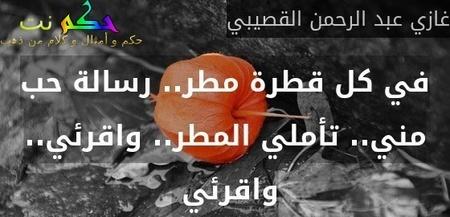 في كل قطرة مطر.. رسالة حب مني.. تأملي المطر.. واقرئي.. واقرئي -غازي عبد الرحمن القصيبي
