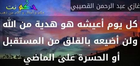 كل يوم أعيشه هو هدية من الله ولن أضيعه بالقلق من المستقبل أو الحسرة على الماضي -غازي عبد الرحمن القصيبي