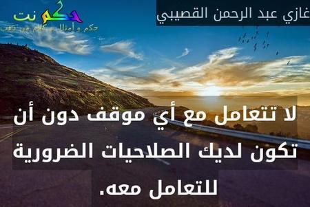 لا تتعامل مع أي موقف دون أن تكون لديك الصلاحيات الضرورية للتعامل معه. -غازي عبد الرحمن القصيبي