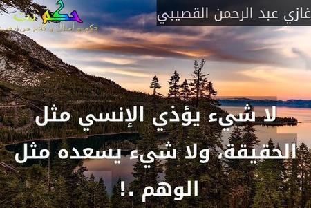 لا شيء يؤذي الإنسي مثل الحقيقة، ولا شيء يسعده مثل الوهم .! -غازي عبد الرحمن القصيبي