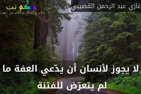 لا يجوز لأنسان أن يدّعي العفة ما لم يتعرّض للفتنة -غازي عبد الرحمن القصيبي