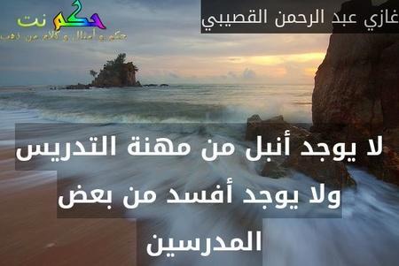 لا يوجد أنبل من مهنة التدريس ولا يوجد أفسد من بعض المدرسين -غازي عبد الرحمن القصيبي
