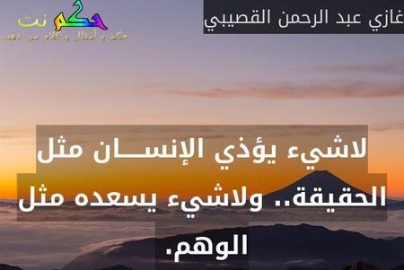 لاشيء يؤذي الإنســـــان مثل الحقيقة.. ولاشيء يسعده مثل الوهم. -غازي عبد الرحمن القصيبي