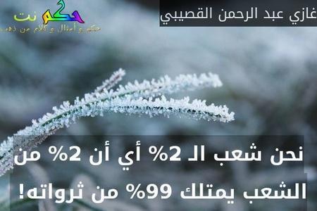 نحن شعب الـ 2% أي أن 2% من الشعب يمتلك 99% من ثرواته! -غازي عبد الرحمن القصيبي