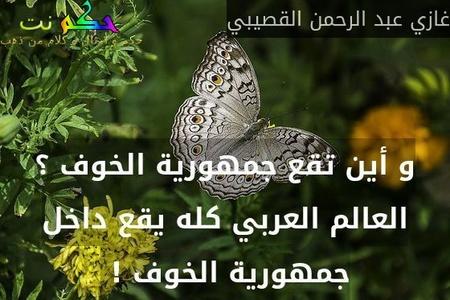 و أين تقع جمهورية الخوف ؟ العالم العربي كله يقع داخل جمهورية الخوف ! -غازي عبد الرحمن القصيبي