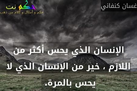 الإنسان الذي يحس أكثر من اللازم ، خير من الإنسان الذي لا يحس بالمرة. -غسان كنفاني