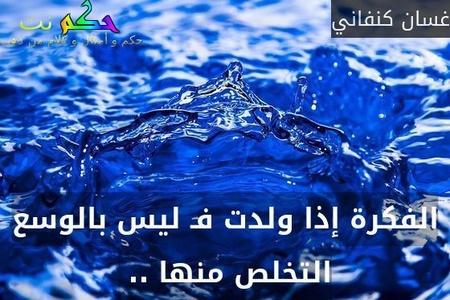 الفكرة إذا ولدت فـ ليس بالوسع التخلص منها .. -غسان كنفاني