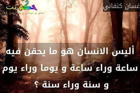 أليس الانسان هو ما يحقن فيه ساعة وراء ساعة و يوما وراء يوم و سنة وراء سنة ؟ -غسان كنفاني