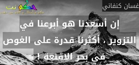 إن أسعدنا هو أبرعنا في التزوير ، أكثرنا قدرة على الغوص في بحر الاقنعة ! -غسان كنفاني