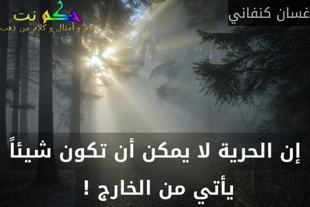 إن الحرية لا يمكن أن تكون شيئاً يأتي من الخارج ! -غسان كنفاني
