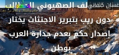إن المؤلف الصهيوني المطالب دون ريب بتبرير الاجتثاث يختار إصدار حكم بعدم جدارة العرب بوطن -غسان كنفاني