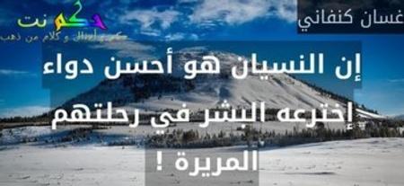 إن النسيان هو أحسن دواء إخترعه البشر في رحلتهم المريرة ! -غسان كنفاني