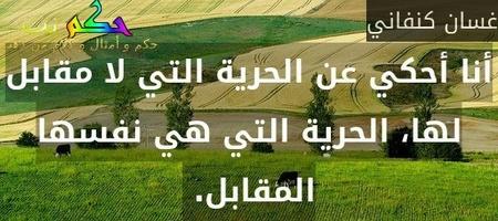 أنا أحكي عن الحرية التي لا مقابل لها، الحرية التي هي نفسها المقابل. -غسان كنفاني