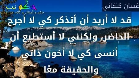 قد لا أريد أن أتذكر كي لا أجرح الحاضر، ولكنني لا أستطيع أن أنسى كي لا أخون ذاتي والحقيقة معًا -غسان كنفاني