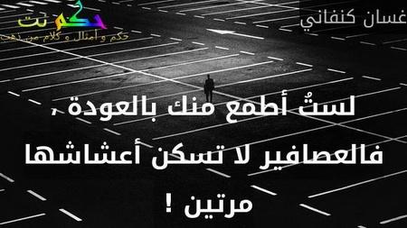 لستُ أطمع منك بالعودة ، فالعصافير لا تسكن أعشاشها مرتين ! -غسان كنفاني