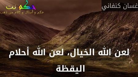 لعن الله الخيال، لعن الله أحلام اليقظة -غسان كنفاني