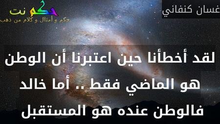 لقد أخطأنا حين اعتبرنا أن الوطن هو الماضي فقط .. أما خالد فالوطن عنده هو المستقبل -غسان كنفاني