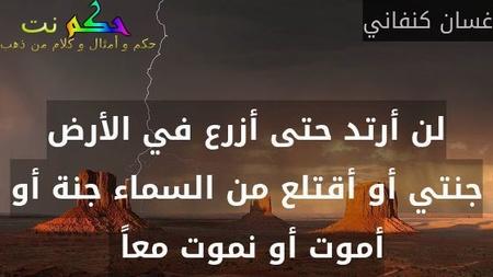 لن أرتد حتى أزرع في الأرض جنتي أو أقتلع من السماء جنة أو أموت أو نموت معاً -غسان كنفاني
