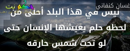 ليس في هذا البلد أحلى من لحظه حلم يعيشها الإنسان حتى لو تحت شمس حارقه -غسان كنفاني