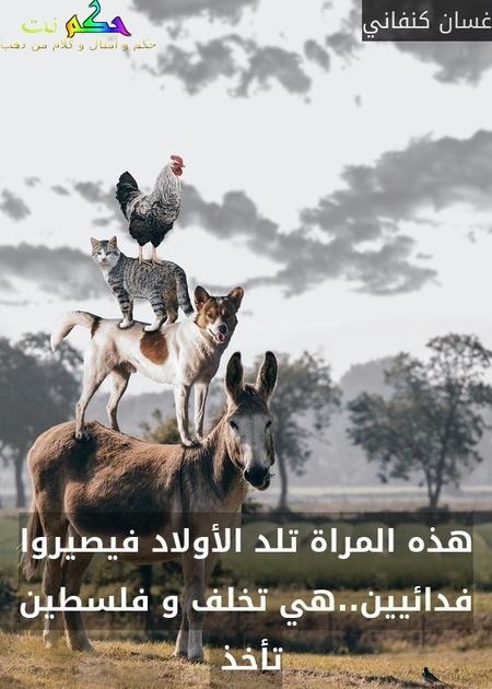 هذه المراة تلد الأولاد فيصيروا فدائيين..هي تخلف و فلسطين تأخذ -غسان كنفاني