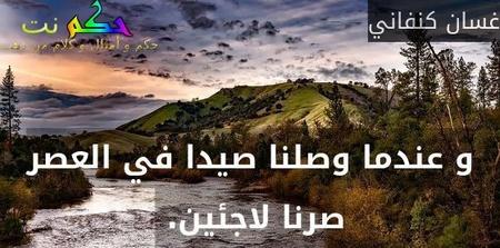 و عندما وصلنا صيدا في العصر صرنا لاجئين. -غسان كنفاني