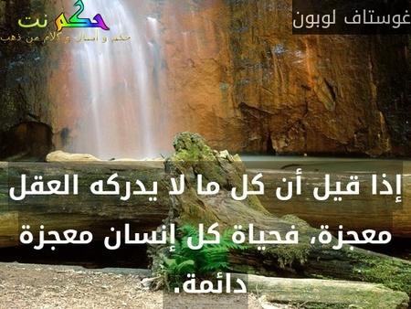 إذا قيل أن كل ما لا يدركه العقل معجزة، فحياة كل إنسان معجزة دائمة. -غوستاف لوبون