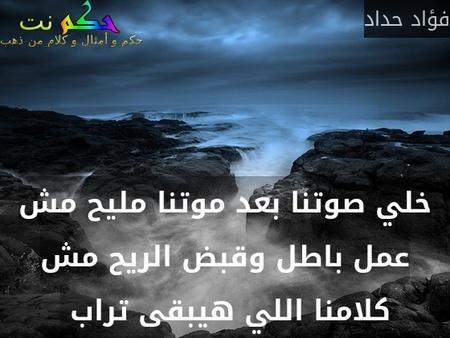 خلي صوتنا بعد موتنا مليح مش عمل باطل وقبض الريح مش كلامنا اللي هيبقى تراب -فؤاد حداد