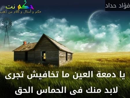 يا دمعة العين ما تخافيش تجرى لابد منك فى الحماس الحق -فؤاد حداد