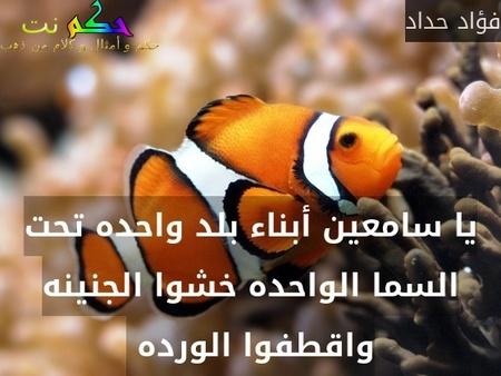يا سامعين أبناء بلد واحده تحت السما الواحده خشوا الجنينه واقطفوا الورده -فؤاد حداد