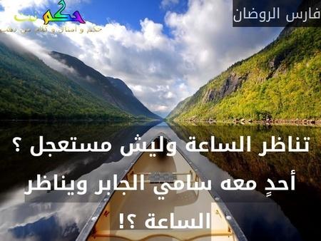 تناظر الساعة وليش مستعجل ؟ أحدٍ معه سامي الجابر ويناظر الساعة ؟! -فارس الروضان