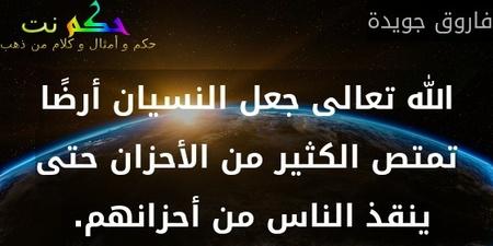 الله تعالى جعل النسيان أرضًا تمتص الكثير من الأحزان حتى ينقذ الناس من أحزانهم. -فاروق جويدة