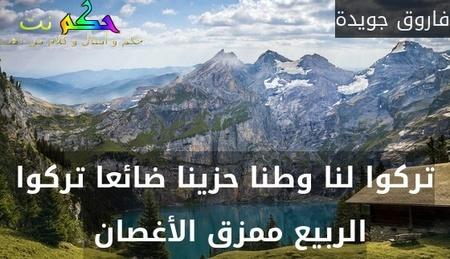 تركوا لنا وطنا حزينا ضائعا تركوا الربيع ممزق الأغصان -فاروق جويدة