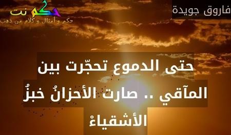 حتى الدموع تحجّرت بين المآقي .. صارت الأحزانُ خبزُ الأشقياءْ -فاروق جويدة