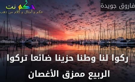 ركوا لنا وطنا حزينا ضائعا تركوا الربيع ممزق الأغصان -فاروق جويدة