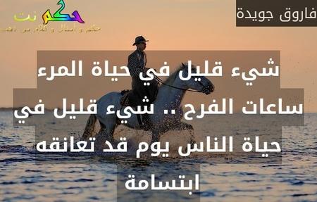 شيء قليل في حياة المرء ساعات الفرح .. شيء قليل في حياة الناس يوم قد تعانقه ابتسامة -فاروق جويدة