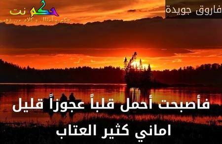 فأصبحت أحمل قلباً عجوزاً قليل اماني كثير العتاب -فاروق جويدة
