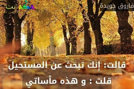 قالت: إنك تبحث عن المستحيل قلت : و هذه مأساتي -فاروق جويدة