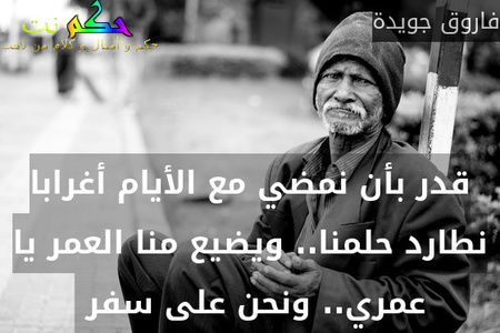 قدر بأن نمضي مع الأيام أغرابا نطارد حلمنا.. ويضيع منا العمر يا عمري.. ونحن على سفر -فاروق جويدة