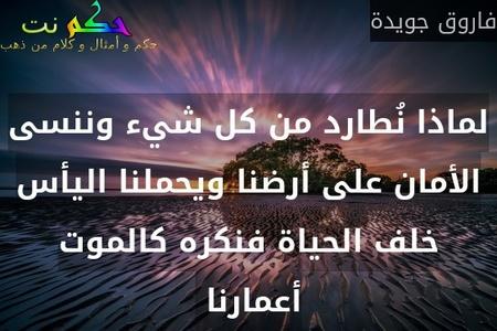 لماذا نُطارد من كل شيء وننسى الأمان على أرضنا ويحملنا اليأس خلف الحياة فنكره كالموت أعمارنا -فاروق جويدة