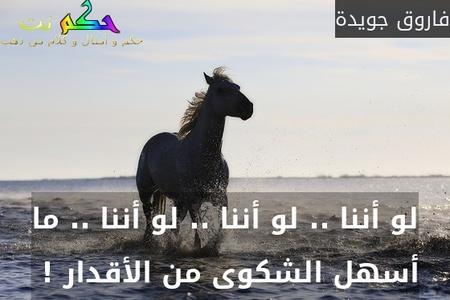 لو أننا .. لو أننا .. لو أننا .. ما أسهل الشكوى من الأقدار ! -فاروق جويدة