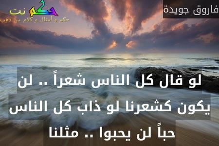 لو قال كل الناس شعراً .. لن يكون كشعرنا لو ذاب كل الناس حباً لن يحبوا .. مثلنا -فاروق جويدة