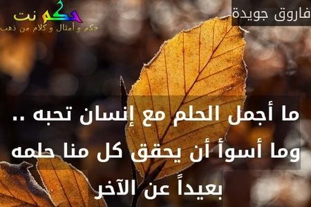 ما أجمل الحلم مع إنسان تحبه .. وما أسوأ أن يحقق كل منا حلمه بعيداً عن الآخر -فاروق جويدة